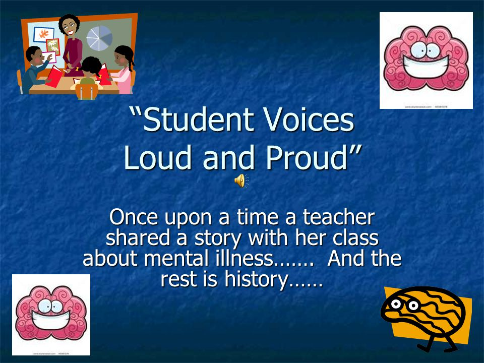 Student Voices Loud and Proud Once upon a time a teacher shared a story with her class about mental illness……. And the rest is history……