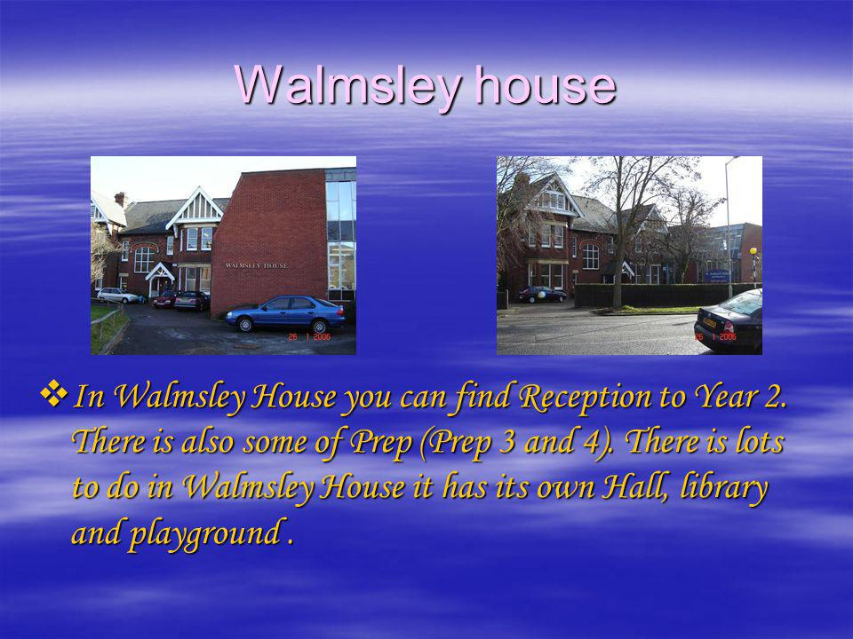Walmsley house In Walmsley House you can find Reception to Year 2. There is also some of Prep (Prep 3 and 4). There is lots to do in Walmsley House it