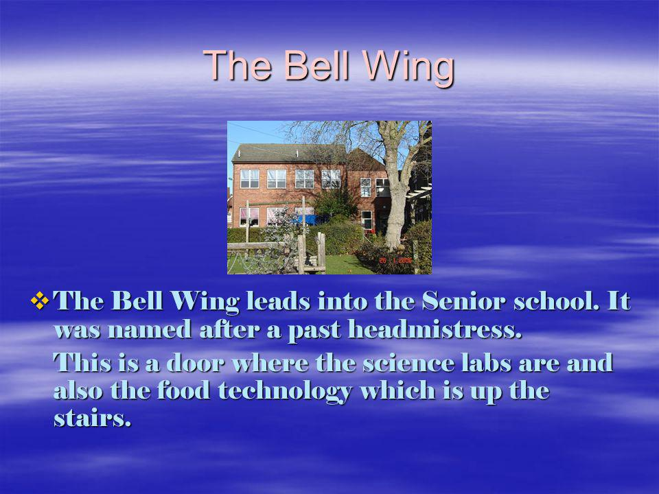 The Bell Wing The Bell Wing leads into the Senior school. It was named after a past headmistress. The Bell Wing leads into the Senior school. It was n