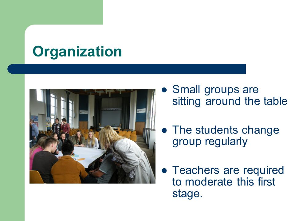 Organization Small groups are sitting around the table The students change group regularly Teachers are required to moderate this first stage.