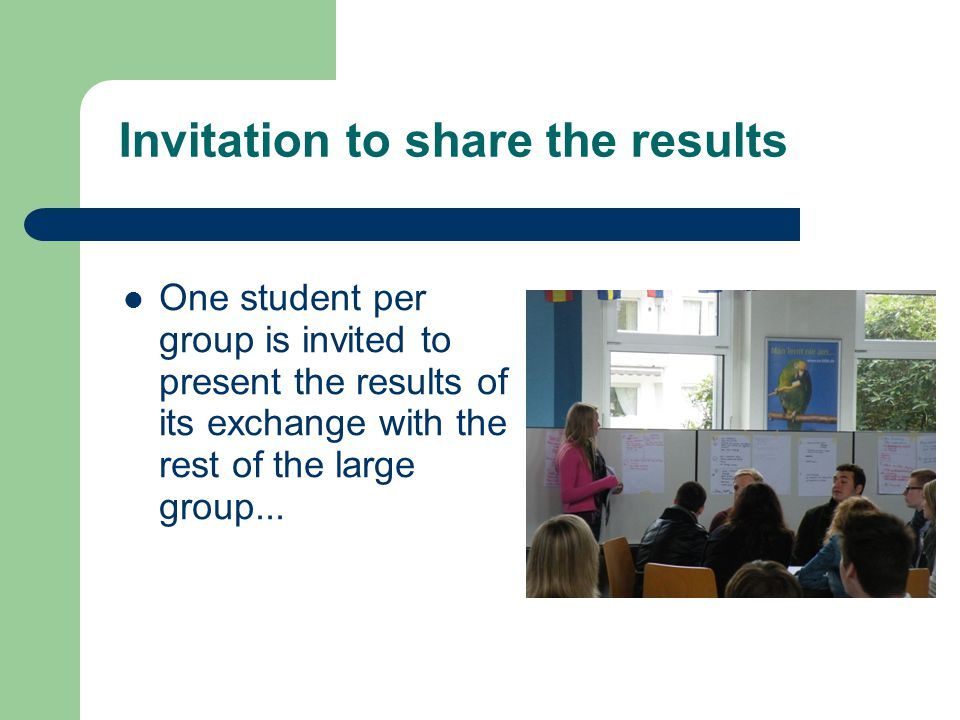 Invitation to share the results One student per group is invited to present the results of its exchange with the rest of the large group...