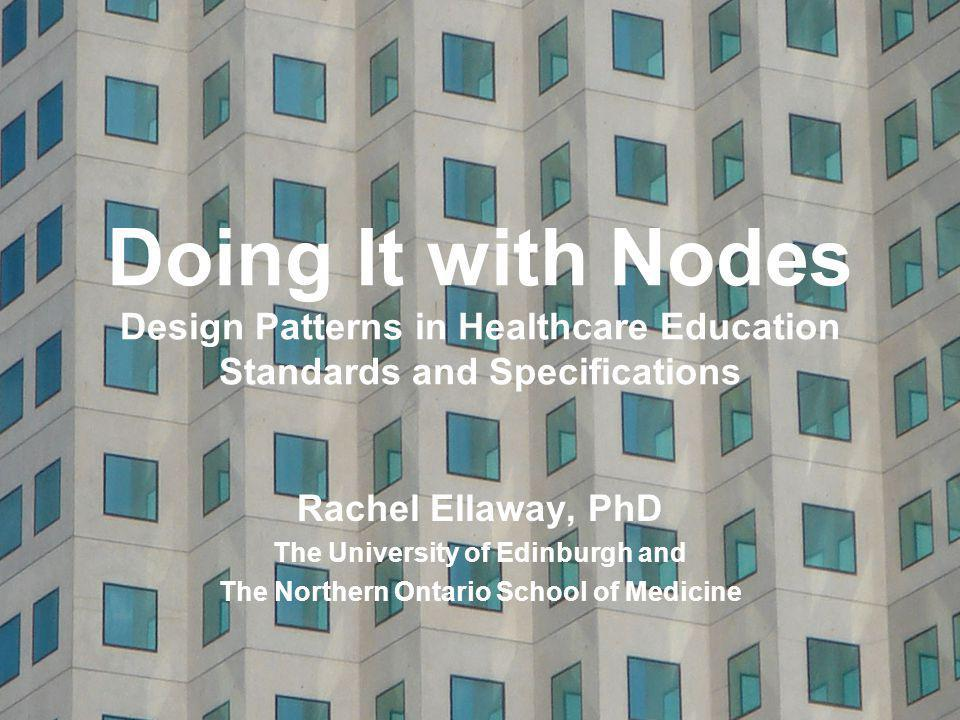 Doing It with Nodes Design Patterns in Healthcare Education Standards and Specifications Rachel Ellaway, PhD The University of Edinburgh and The Northern Ontario School of Medicine