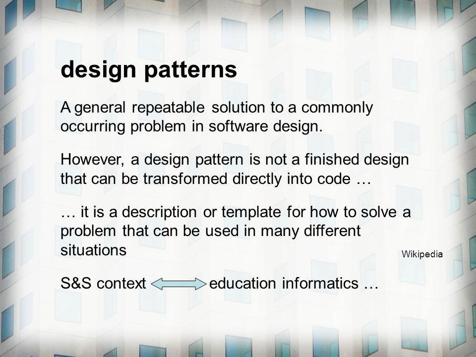 design patterns A general repeatable solution to a commonly occurring problem in software design. However, a design pattern is not a finished design t