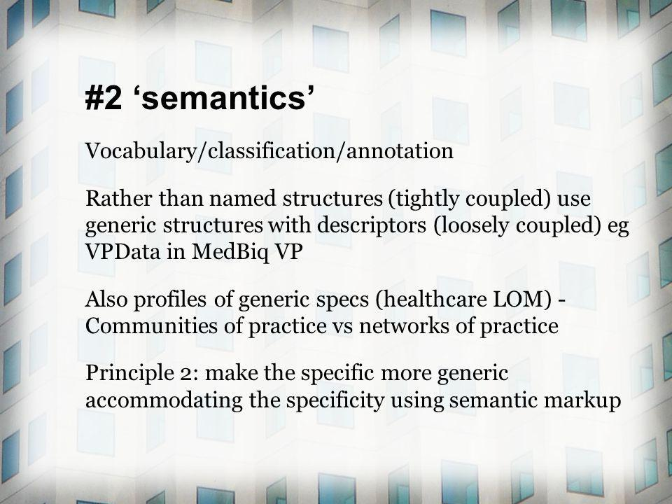 #2 semantics Vocabulary/classification/annotation Rather than named structures (tightly coupled) use generic structures with descriptors (loosely coupled) eg VPData in MedBiq VP Also profiles of generic specs (healthcare LOM) - Communities of practice vs networks of practice Principle 2: make the specific more generic accommodating the specificity using semantic markup