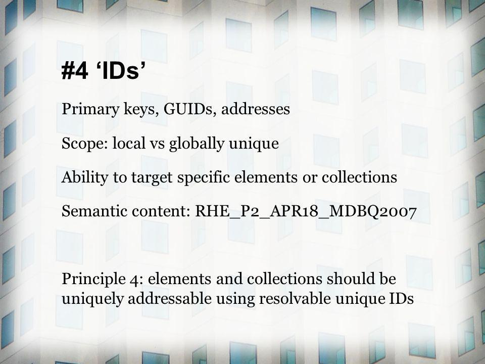 #4 IDs Primary keys, GUIDs, addresses Scope: local vs globally unique Ability to target specific elements or collections Semantic content: RHE_P2_APR18_MDBQ2007 Principle 4: elements and collections should be uniquely addressable using resolvable unique IDs