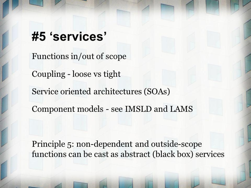 #5 services Functions in/out of scope Coupling - loose vs tight Service oriented architectures (SOAs) Component models - see IMSLD and LAMS Principle