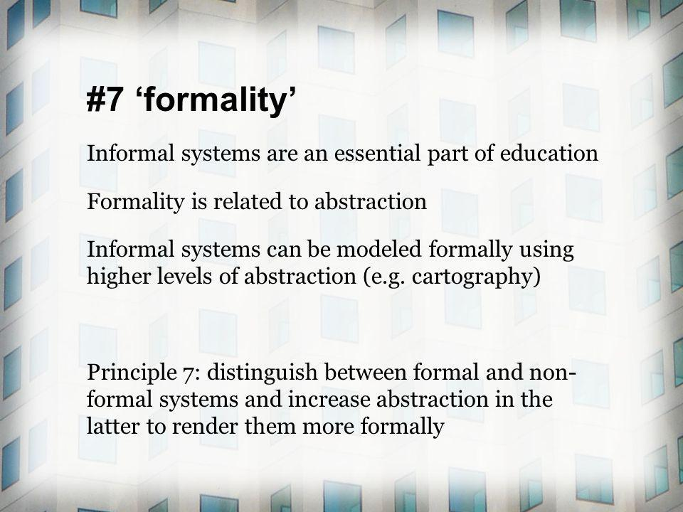#7 formality Informal systems are an essential part of education Formality is related to abstraction Informal systems can be modeled formally using hi