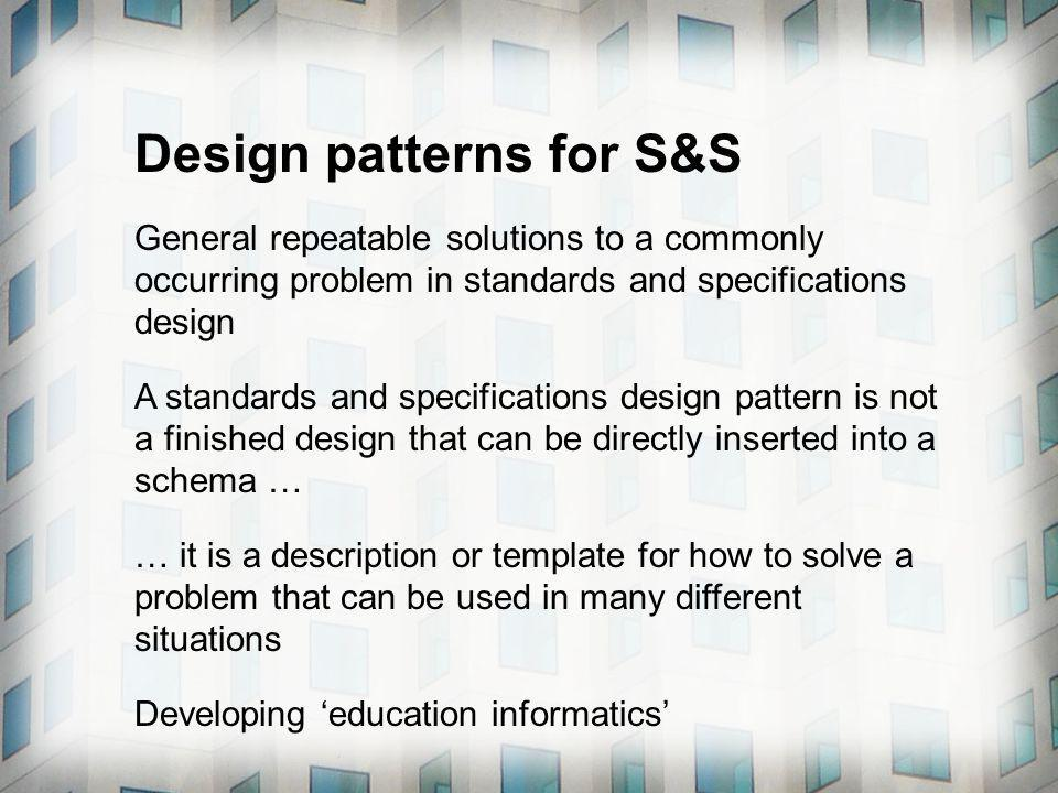 Design patterns for S&S General repeatable solutions to a commonly occurring problem in standards and specifications design A standards and specifications design pattern is not a finished design that can be directly inserted into a schema … … it is a description or template for how to solve a problem that can be used in many different situations Developing education informatics