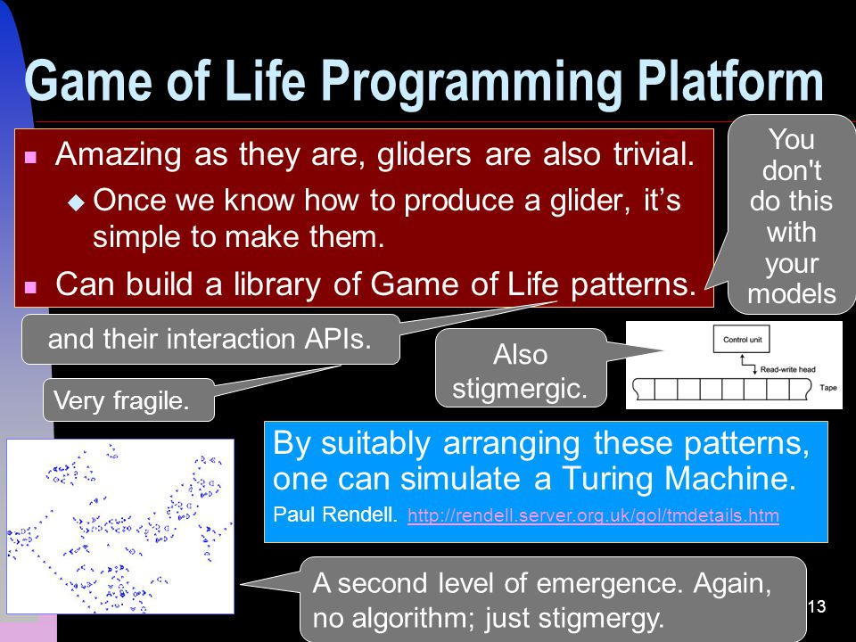 13 Amazing as they are, gliders are also trivial. Once we know how to produce a glider, its simple to make them. Can build a library of Game of Life p