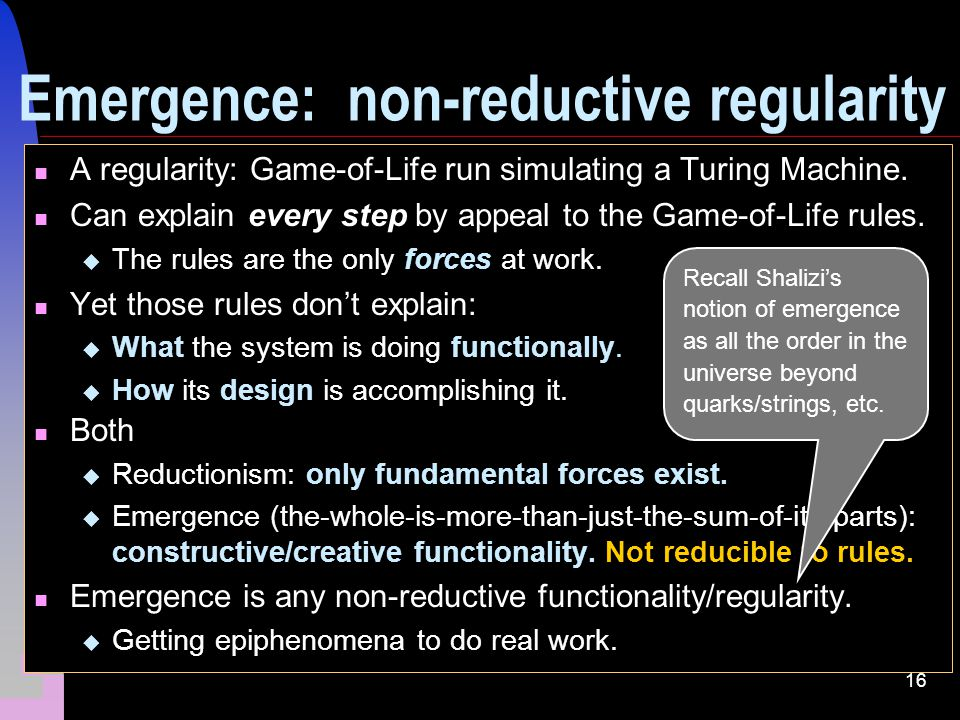 16 Emergence: non-reductive regularity A regularity: Game-of-Life run simulating a Turing Machine.