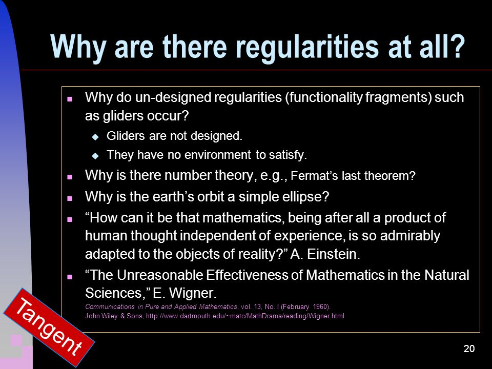 20 Why are there regularities at all? Why do un-designed regularities (functionality fragments) such as gliders occur? Gliders are not designed. They