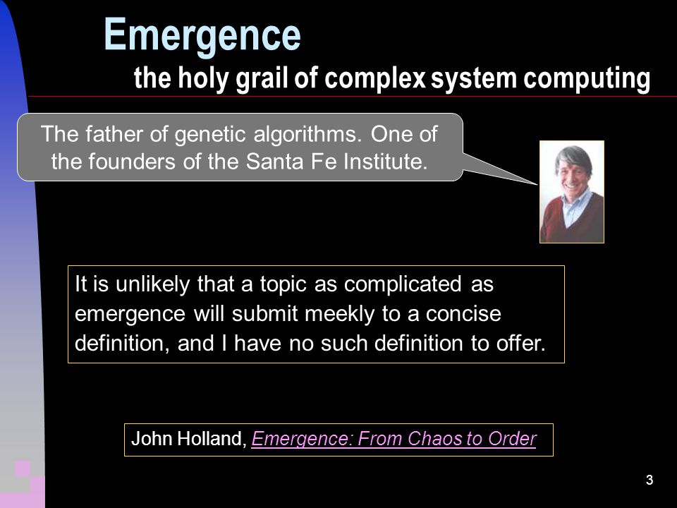 3 Emergence the holy grail of complex system computing John Holland, Emergence: From Chaos to OrderEmergence: From Chaos to Order It is unlikely that a topic as complicated as emergence will submit meekly to a concise definition, and I have no such definition to offer.