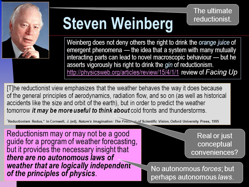 5 Steven Weinberg Reductionism may or may not be a good guide for a program of weather forecasting, but it provides the necessary insight that there are no autonomous laws of weather that are logically independent of the principles of physics.