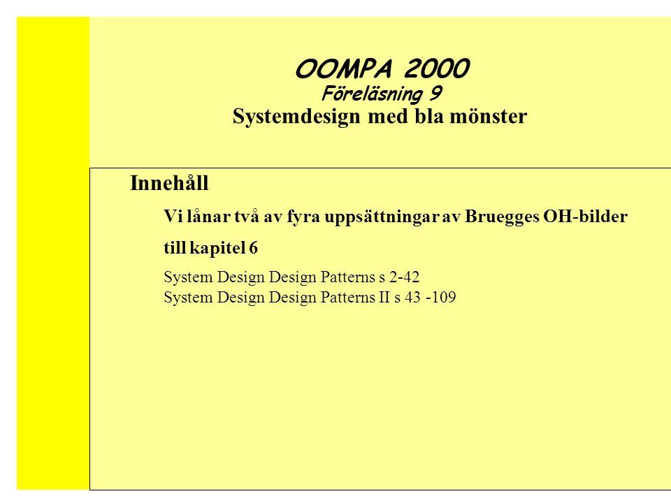 Conquering Complex and Changing Systems Object-Oriented Software Engineering OOMPA 2000 Föreläsning 9 Systemdesign med bla mönster Innehåll Vi lånar två av fyra uppsättningar av Bruegges OH-bilder till kapitel 6 System Design Design Patterns s 2-42 System Design Design Patterns II s 43 -109