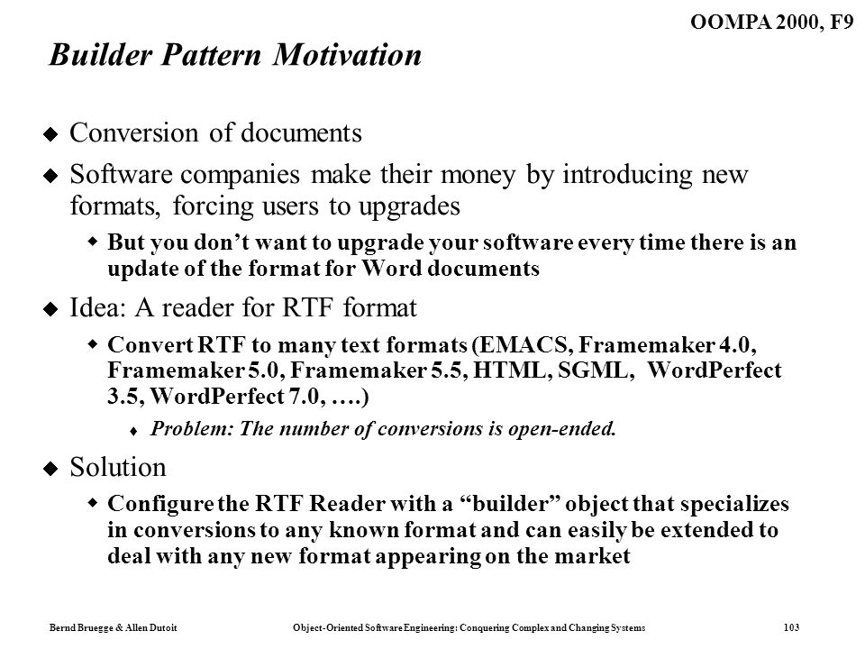 Bernd Bruegge & Allen Dutoit Object-Oriented Software Engineering: Conquering Complex and Changing Systems 103 OOMPA 2000, F9 Builder Pattern Motivation Conversion of documents Software companies make their money by introducing new formats, forcing users to upgrades But you dont want to upgrade your software every time there is an update of the format for Word documents Idea: A reader for RTF format Convert RTF to many text formats (EMACS, Framemaker 4.0, Framemaker 5.0, Framemaker 5.5, HTML, SGML, WordPerfect 3.5, WordPerfect 7.0, ….) Problem: The number of conversions is open-ended.