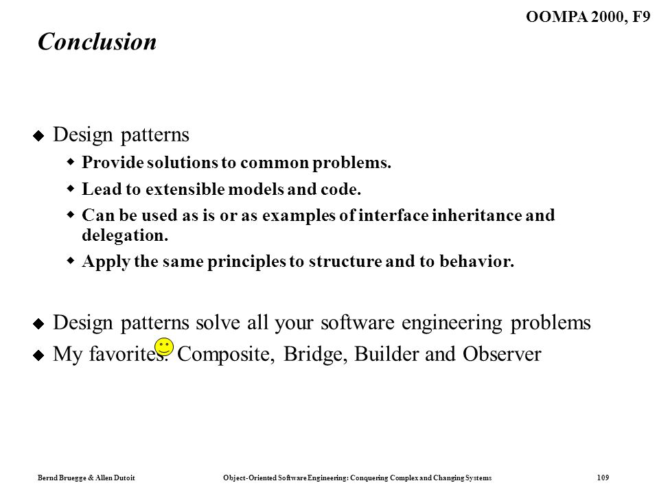 Bernd Bruegge & Allen Dutoit Object-Oriented Software Engineering: Conquering Complex and Changing Systems 109 OOMPA 2000, F9 Conclusion Design patterns Provide solutions to common problems.