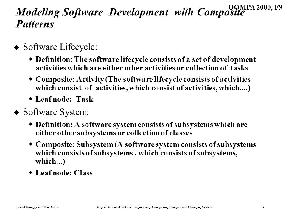 Bernd Bruegge & Allen Dutoit Object-Oriented Software Engineering: Conquering Complex and Changing Systems 12 OOMPA 2000, F9 Modeling Software Development with Composite Patterns Software Lifecycle: Definition: The software lifecycle consists of a set of development activities which are either other activities or collection of tasks Composite: Activity (The software lifecycle consists of activities which consist of activities, which consist of activities, which....) Leaf node: Task Software System: Definition: A software system consists of subsystems which are either other subsystems or collection of classes Composite: Subsystem (A software system consists of subsystems which consists of subsystems, which consists of subsystems, which...) Leaf node: Class