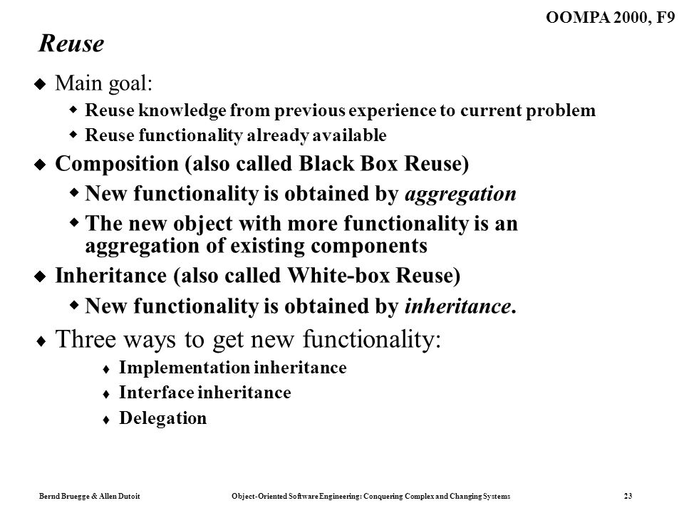 Bernd Bruegge & Allen Dutoit Object-Oriented Software Engineering: Conquering Complex and Changing Systems 23 OOMPA 2000, F9 Reuse Main goal: Reuse knowledge from previous experience to current problem Reuse functionality already available Composition (also called Black Box Reuse) New functionality is obtained by aggregation The new object with more functionality is an aggregation of existing components Inheritance (also called White-box Reuse) New functionality is obtained by inheritance.