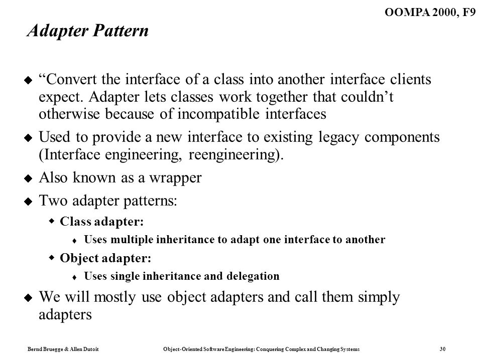Bernd Bruegge & Allen Dutoit Object-Oriented Software Engineering: Conquering Complex and Changing Systems 30 OOMPA 2000, F9 Adapter Pattern Convert the interface of a class into another interface clients expect.
