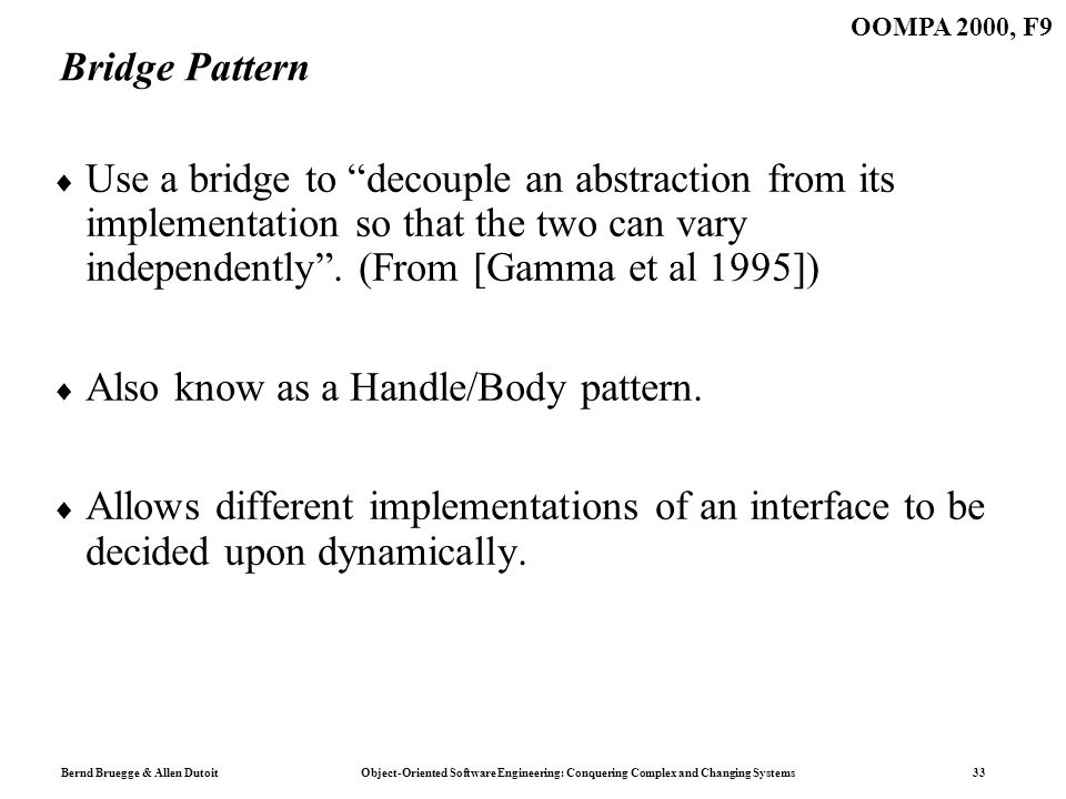Bernd Bruegge & Allen Dutoit Object-Oriented Software Engineering: Conquering Complex and Changing Systems 33 OOMPA 2000, F9 Bridge Pattern Use a brid