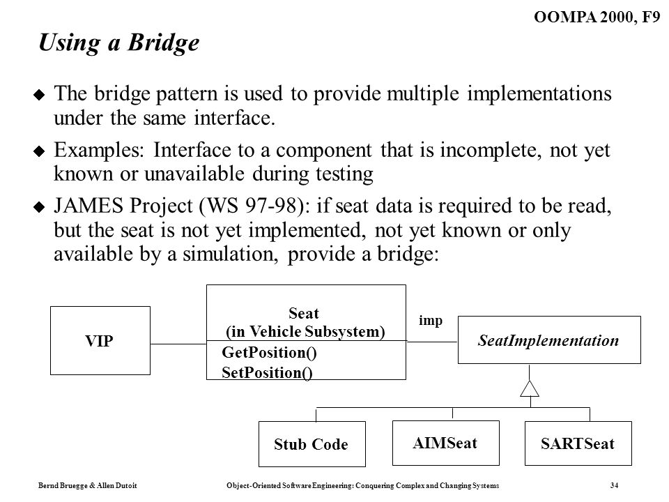 Bernd Bruegge & Allen Dutoit Object-Oriented Software Engineering: Conquering Complex and Changing Systems 34 OOMPA 2000, F9 Using a Bridge The bridge pattern is used to provide multiple implementations under the same interface.