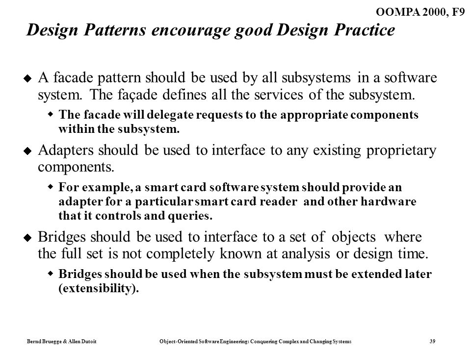 Bernd Bruegge & Allen Dutoit Object-Oriented Software Engineering: Conquering Complex and Changing Systems 39 OOMPA 2000, F9 Design Patterns encourage good Design Practice A facade pattern should be used by all subsystems in a software system.