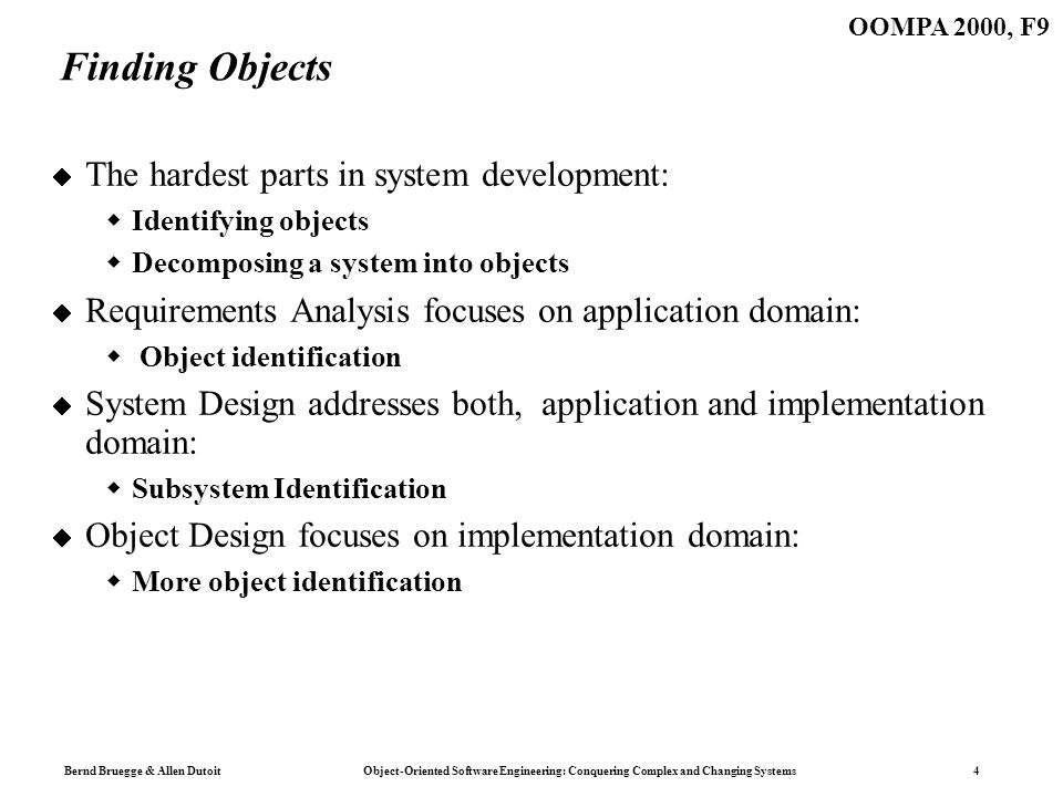 Bernd Bruegge & Allen Dutoit Object-Oriented Software Engineering: Conquering Complex and Changing Systems 4 OOMPA 2000, F9 Finding Objects The hardest parts in system development: Identifying objects Decomposing a system into objects Requirements Analysis focuses on application domain: Object identification System Design addresses both, application and implementation domain: Subsystem Identification Object Design focuses on implementation domain: More object identification