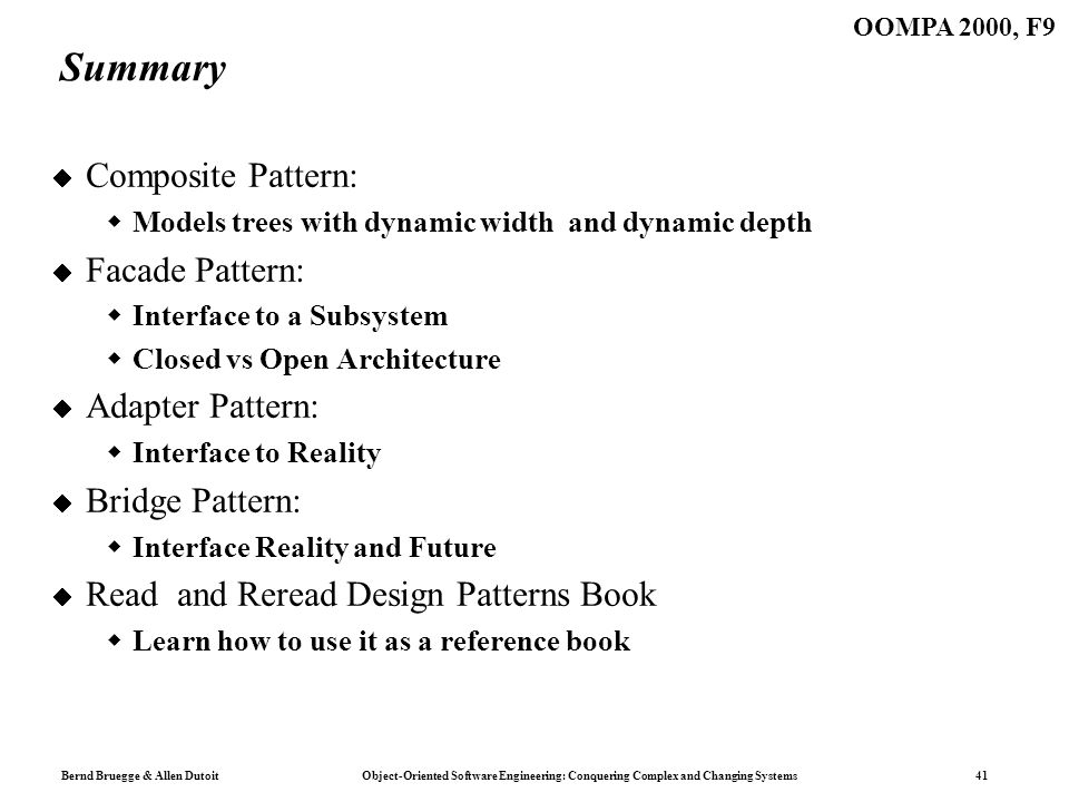 Bernd Bruegge & Allen Dutoit Object-Oriented Software Engineering: Conquering Complex and Changing Systems 41 OOMPA 2000, F9 Summary Composite Pattern