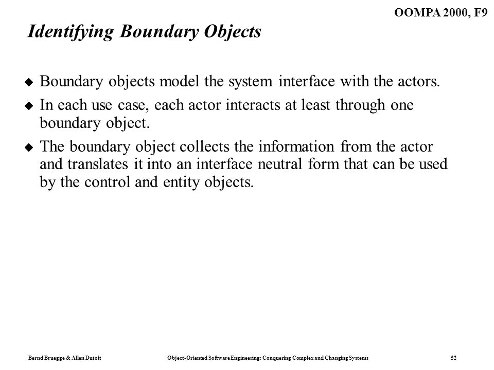 Bernd Bruegge & Allen Dutoit Object-Oriented Software Engineering: Conquering Complex and Changing Systems 52 OOMPA 2000, F9 Identifying Boundary Obje