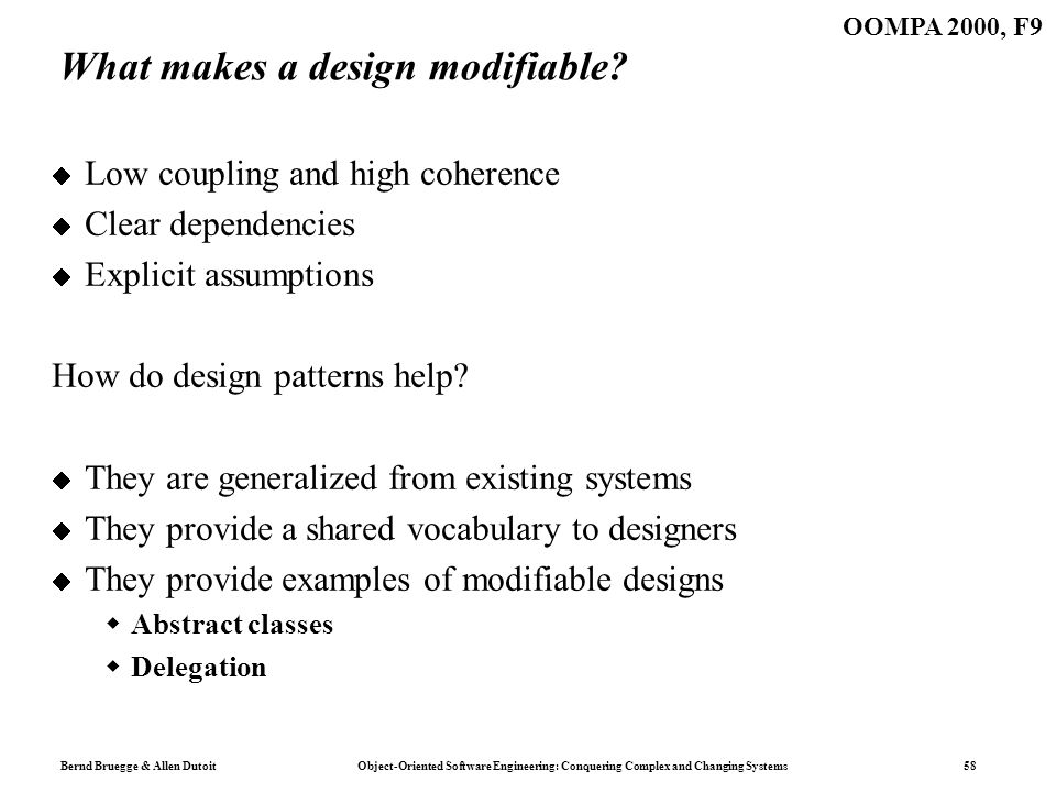 Bernd Bruegge & Allen Dutoit Object-Oriented Software Engineering: Conquering Complex and Changing Systems 58 OOMPA 2000, F9 What makes a design modifiable.