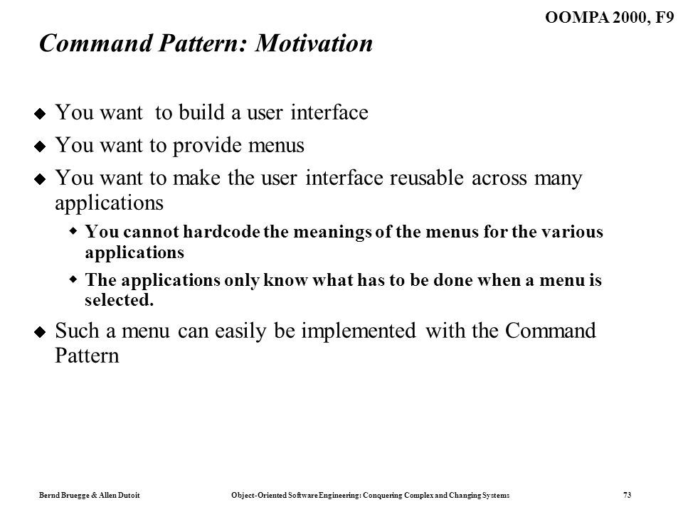 Bernd Bruegge & Allen Dutoit Object-Oriented Software Engineering: Conquering Complex and Changing Systems 73 OOMPA 2000, F9 Command Pattern: Motivati