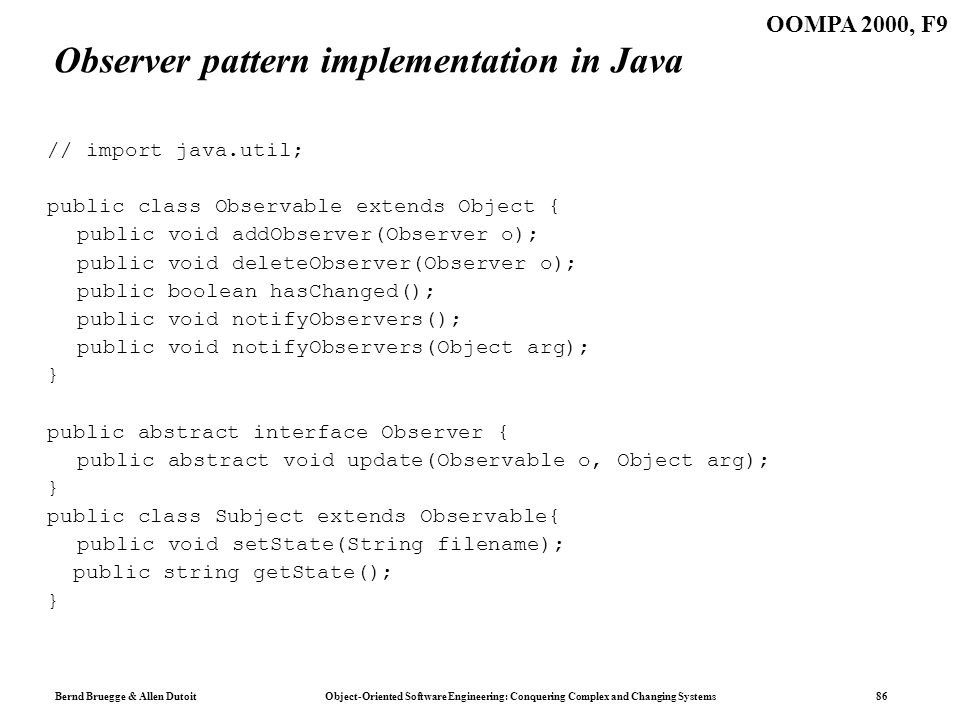 Bernd Bruegge & Allen Dutoit Object-Oriented Software Engineering: Conquering Complex and Changing Systems 86 OOMPA 2000, F9 Observer pattern implementation in Java // import java.util; public class Observable extends Object { public void addObserver(Observer o); public void deleteObserver(Observer o); public boolean hasChanged(); public void notifyObservers(); public void notifyObservers(Object arg); } public abstract interface Observer { public abstract void update(Observable o, Object arg); } public class Subject extends Observable{ public void setState(String filename); public string getState(); }