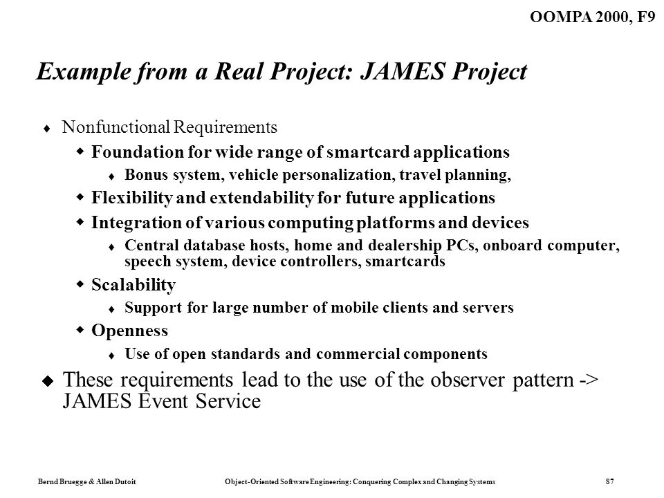 Bernd Bruegge & Allen Dutoit Object-Oriented Software Engineering: Conquering Complex and Changing Systems 87 OOMPA 2000, F9 Example from a Real Project: JAMES Project Nonfunctional Requirements Foundation for wide range of smartcard applications Bonus system, vehicle personalization, travel planning, Flexibility and extendability for future applications Integration of various computing platforms and devices Central database hosts, home and dealership PCs, onboard computer, speech system, device controllers, smartcards Scalability Support for large number of mobile clients and servers Openness Use of open standards and commercial components These requirements lead to the use of the observer pattern -> JAMES Event Service