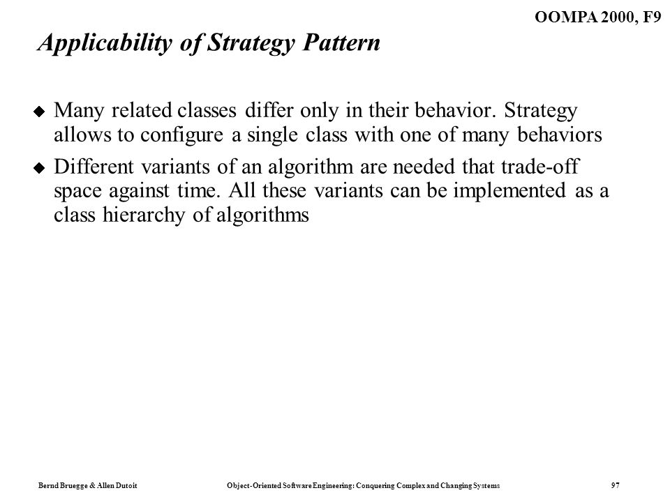 Bernd Bruegge & Allen Dutoit Object-Oriented Software Engineering: Conquering Complex and Changing Systems 97 OOMPA 2000, F9 Applicability of Strategy Pattern Many related classes differ only in their behavior.