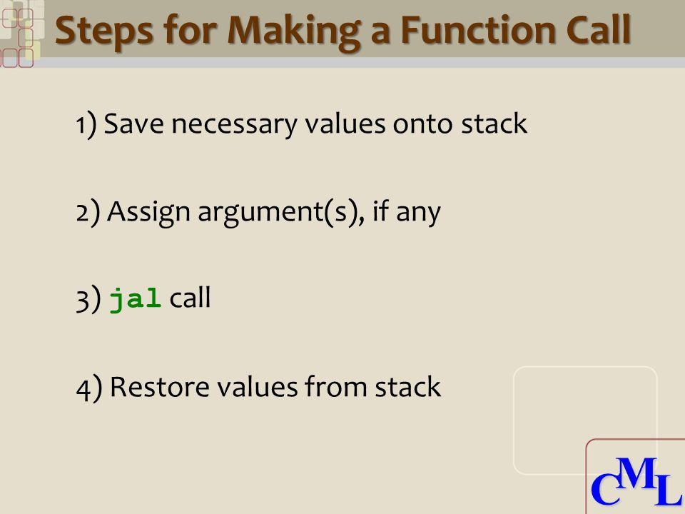 CML CML Steps for Making a Function Call 1) Save necessary values onto stack 2) Assign argument(s), if any 3) jal call 4) Restore values from stack