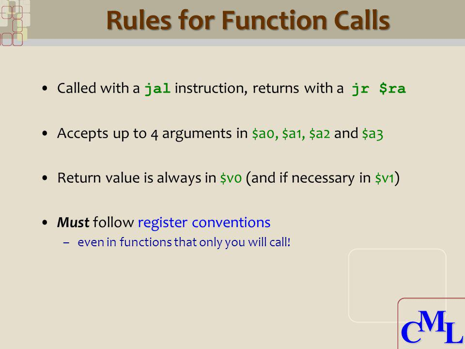 CML CML Rules for Function Calls Called with a jal instruction, returns with a jr $ra Accepts up to 4 arguments in $a0, $a1, $a2 and $a3 Return value