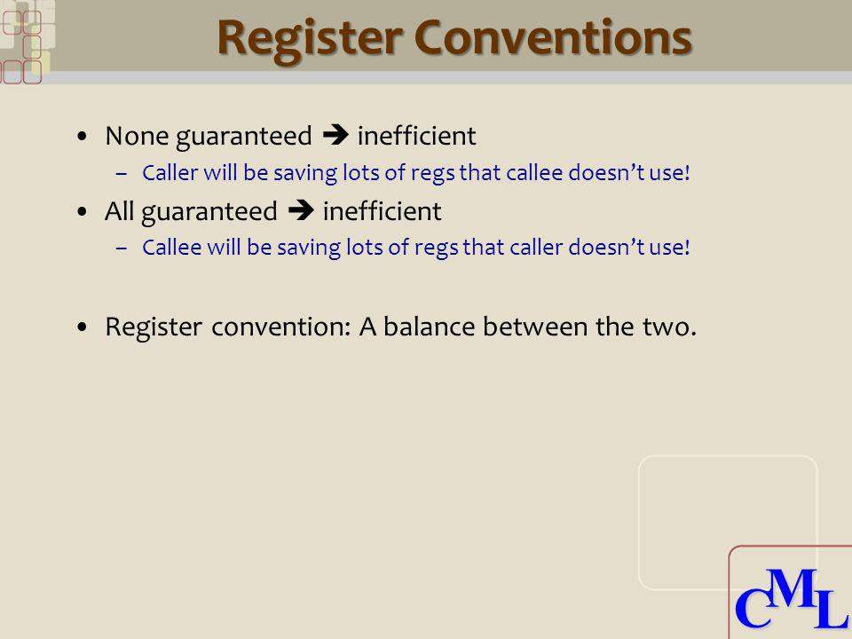 CML CML Register Conventions None guaranteed inefficient –Caller will be saving lots of regs that callee doesnt use! All guaranteed inefficient –Calle