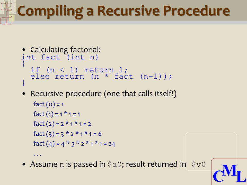 CML CML Compiling a Recursive Procedure Calculating factorial: int fact (int n) { if (n < 1) return 1; else return (n * fact (n-1)); } Recursive proce