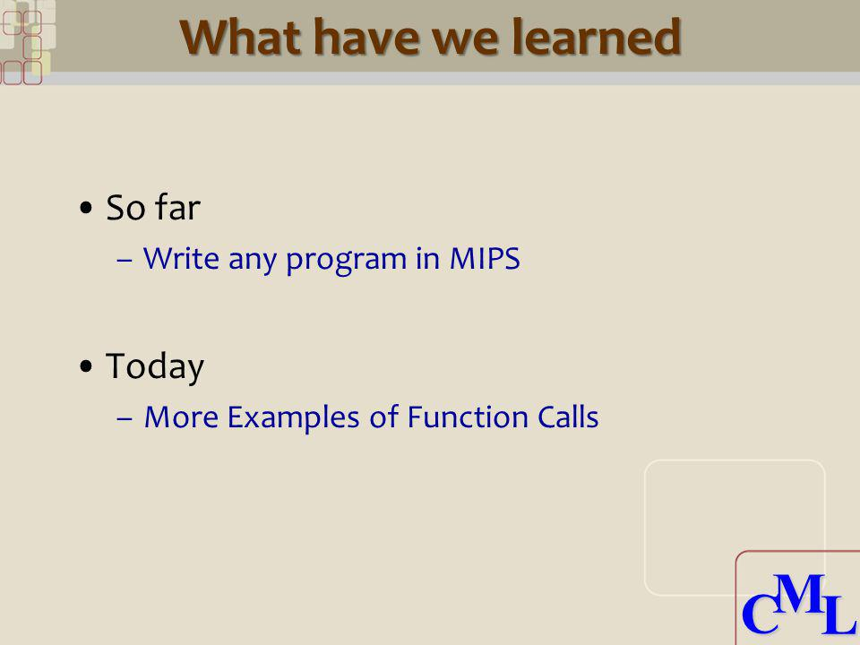 CML CML What have we learned So far –Write any program in MIPS Today –More Examples of Function Calls