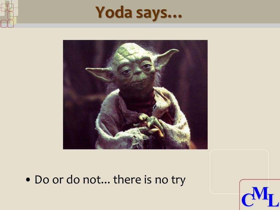 CML CML Yoda says… Do or do not... there is no try