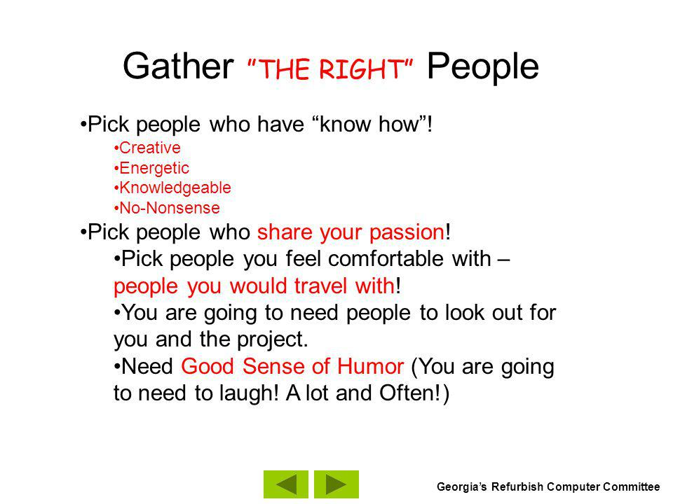 Gather THE RIGHT People Pick people who have know how! Creative Energetic Knowledgeable No-Nonsense Pick people who share your passion! Pick people yo