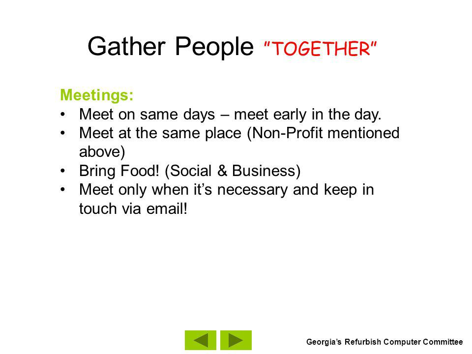 Gather People TOGETHER Meetings: Meet on same days – meet early in the day. Meet at the same place (Non-Profit mentioned above) Bring Food! (Social &