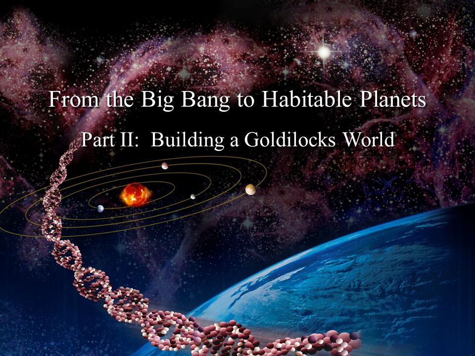 Part II: Building a Goldilocks World From the Big Bang to Habitable Planets