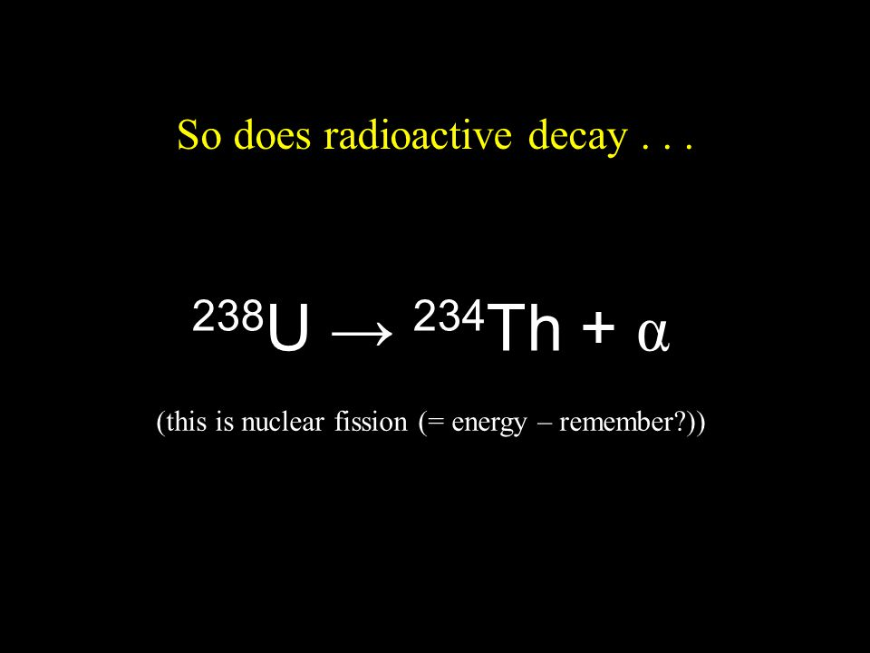 So does radioactive decay... 238 U 234 Th + α (this is nuclear fission (= energy – remember?))