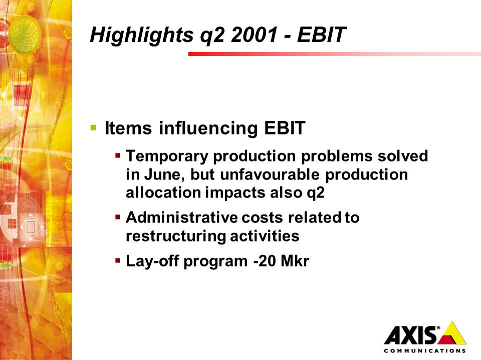 Highlights q2 2001 - EBIT Items influencing EBIT Temporary production problems solved in June, but unfavourable production allocation impacts also q2 Administrative costs related to restructuring activities Lay-off program -20 Mkr