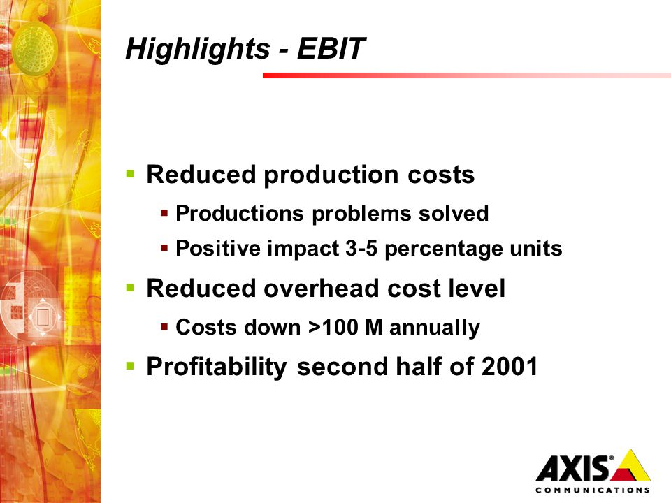 Highlights - EBIT Reduced production costs Productions problems solved Positive impact 3-5 percentage units Reduced overhead cost level Costs down >100 M annually Profitability second half of 2001