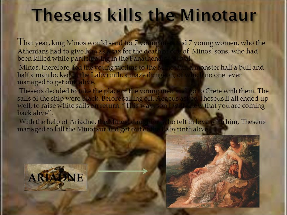 T hat year, king Minos would send for 7 young men and 7 young women, who the Athenians had to give him as a tax for the death of one of Minos sons, who had been killed while participating in the Panathenaic festival.