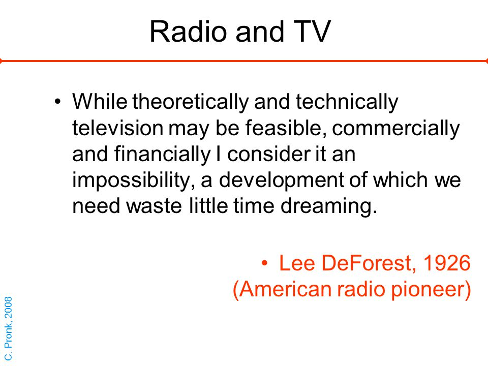 Radio and TV While theoretically and technically television may be feasible, commercially and financially I consider it an impossibility, a development of which we need waste little time dreaming.