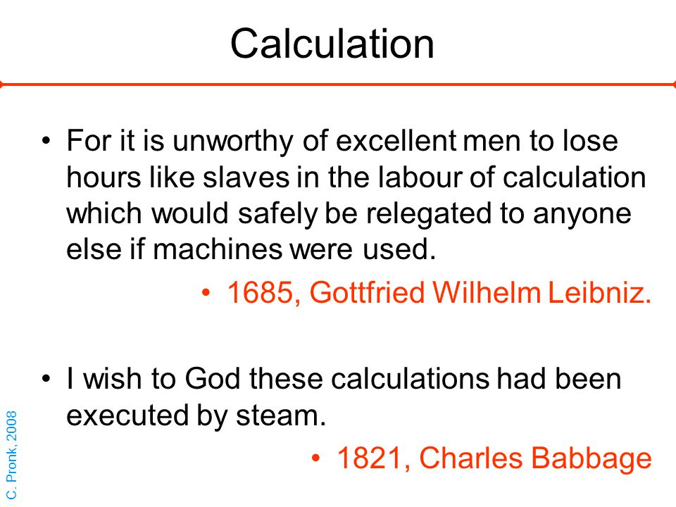 Calculation For it is unworthy of excellent men to lose hours like slaves in the labour of calculation which would safely be relegated to anyone else if machines were used.