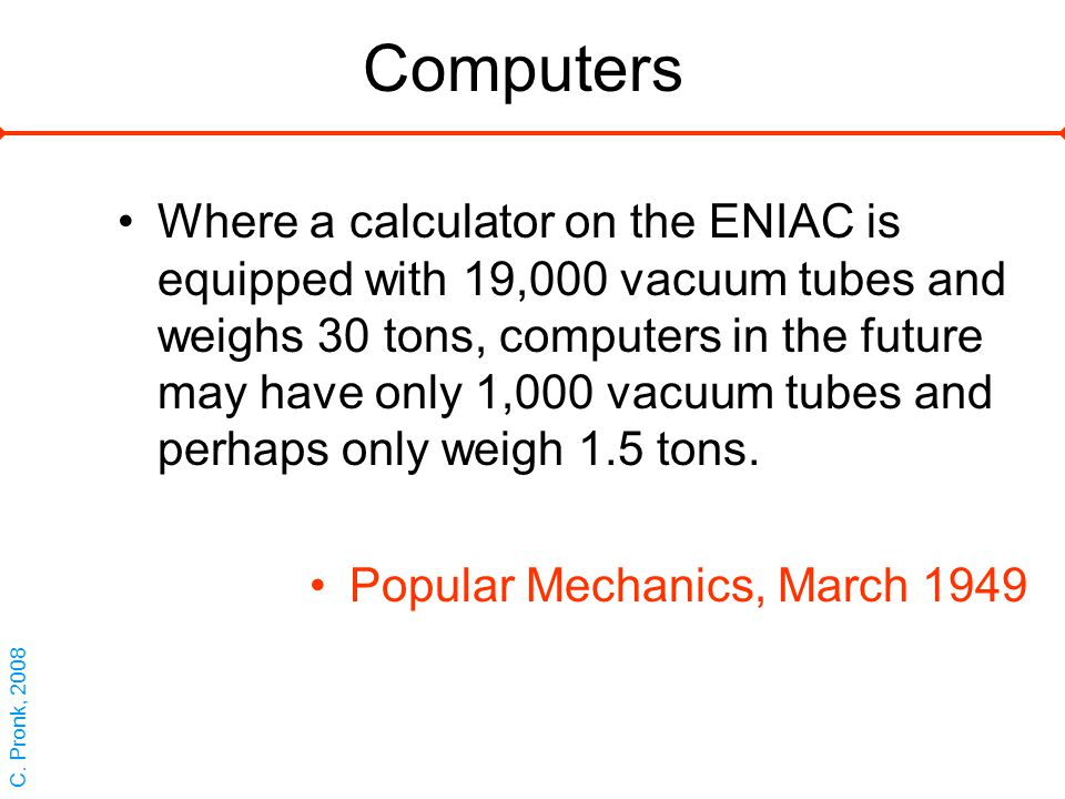 Computers Where a calculator on the ENIAC is equipped with 19,000 vacuum tubes and weighs 30 tons, computers in the future may have only 1,000 vacuum tubes and perhaps only weigh 1.5 tons.